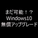 実は継続されている!?Windows10無償アップグレード